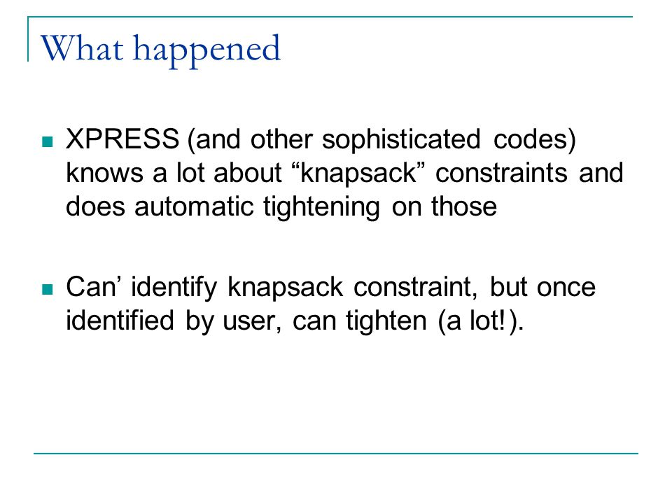 "What happened XPRESS (and other sophisticated codes) knows a lot about ""knapsack"" constraints and does automatic tightening on those Can' identify kna"