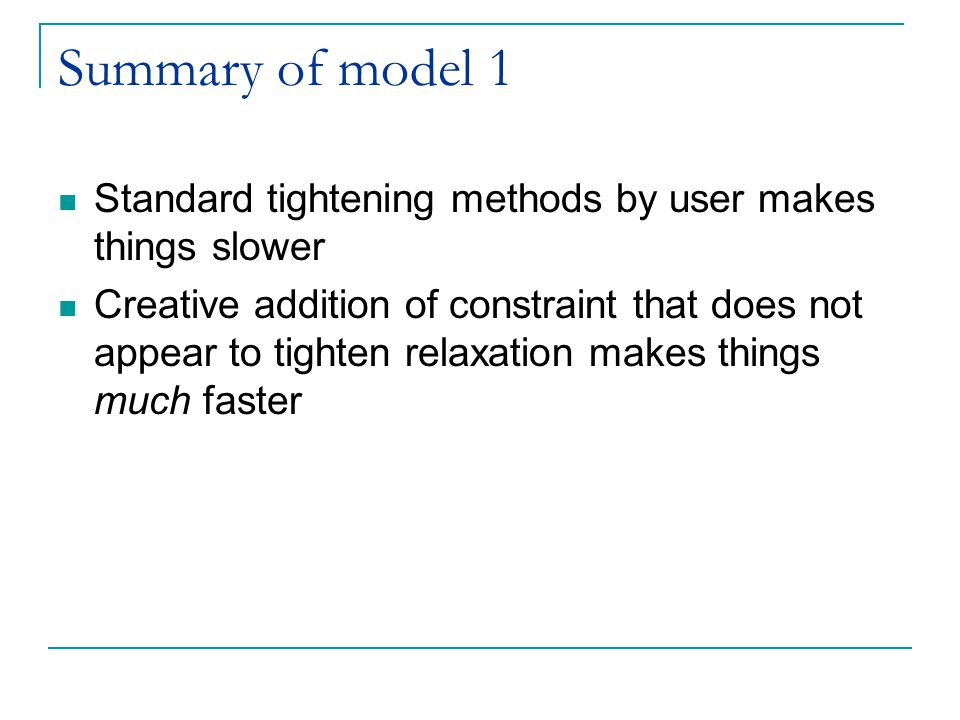 Summary of model 1 Standard tightening methods by user makes things slower Creative addition of constraint that does not appear to tighten relaxation