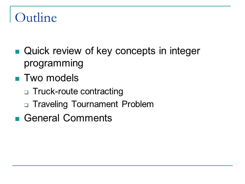 Outline Quick review of key concepts in integer programming Two models  Truck-route contracting  Traveling Tournament Problem General Comments