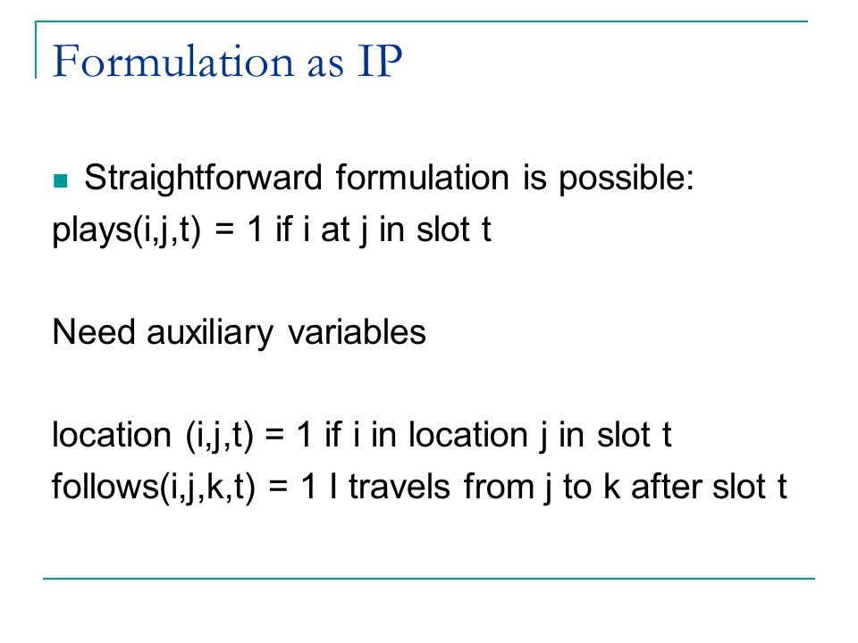 Formulation as IP Straightforward formulation is possible: plays(i,j,t) = 1 if i at j in slot t Need auxiliary variables location (i,j,t) = 1 if i in location j in slot t follows(i,j,k,t) = 1 I travels from j to k after slot t