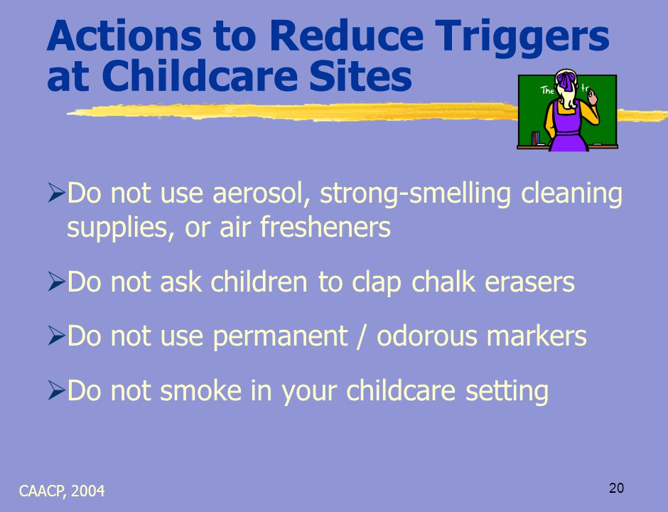 19 Actions to Reduce Triggers at Childcare Sites  Do not block ventilation ducts  Avoid mold growth:  Reduce the number of plants that need frequent watering  Report moisture problems or water leaks to the engineer immediately CAACP, 2004