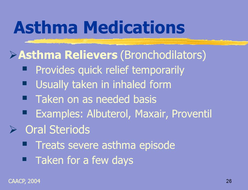 25 Asthma Medications  Asthma Controllers (Anti-inflammatories)  Include Inhaled-corticosteroids  Controls asthma by reducing inflammation and prevents asthma episodes  Daily medication - usually taken in inhaled form  Examples – Advair, Flovent, Pulmicort, QVAR CAACP, 2004