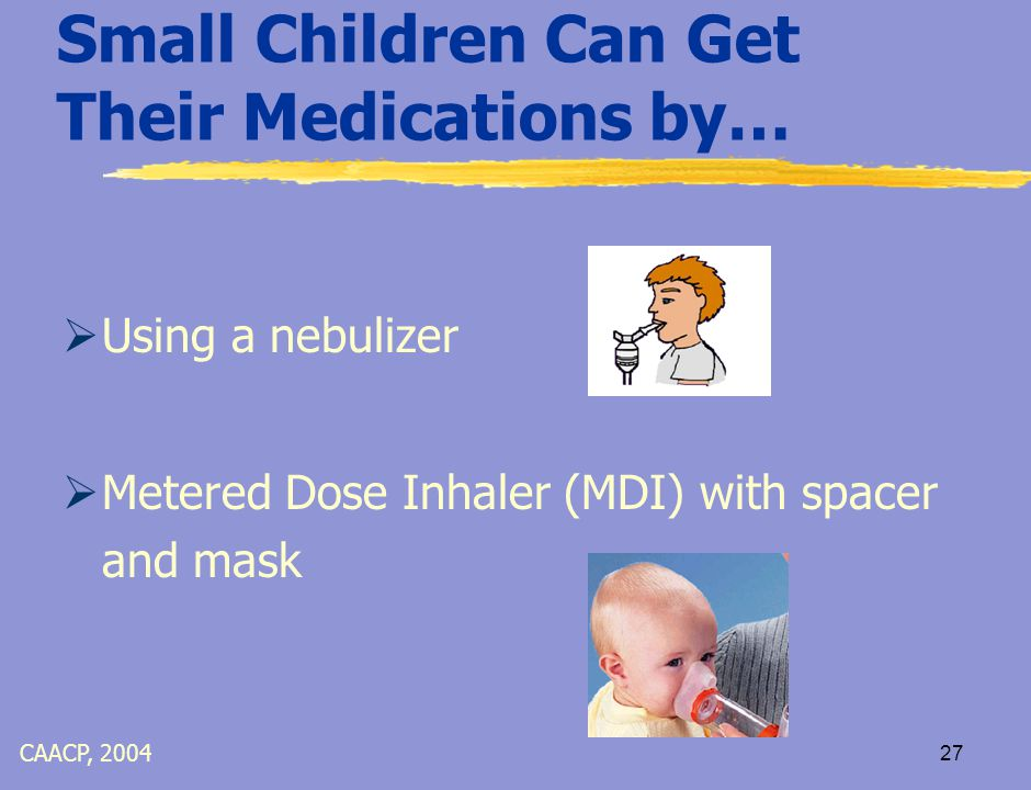 26 Asthma Medications  Asthma Relievers (Bronchodilators)  Provides quick relief temporarily  Usually taken in inhaled form  Taken on as needed basis  Examples: Albuterol, Maxair, Proventil  Oral Steriods  Treats severe asthma episode  T aken for a few days CAACP, 2004
