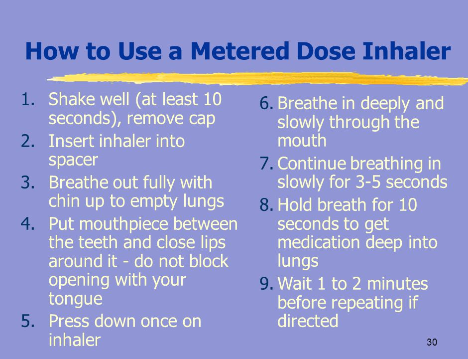 29 Without Spacers, Inhalers Are Difficult to Use Because…  It is hard to coordinate breathing and spraying at the same time  The user breathes in too fast  The user does not hold their breath  The medicine comes out of the inhaler too fast CAACP, 2004