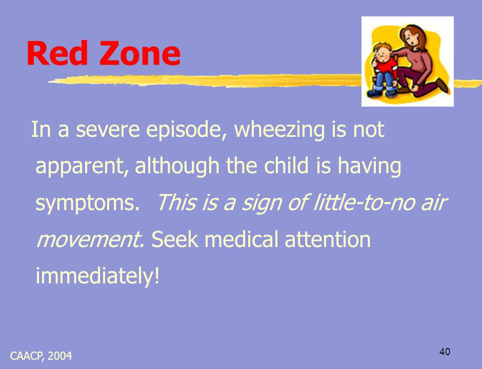 39 Red Zone… Reasons to Call 911  Quick relief medicine is not effective, not available, or used too recently to repeat  Bluish lip area or blue nail beds  Difficulty talking, walking, or drinking  Skin areas of neck, throat, or chest suck in  Nasal flaring when inhaling  Obvious distress (gasping for air, fearful, etc.)  Altered level of consciousness/confusion CAACP, 2004