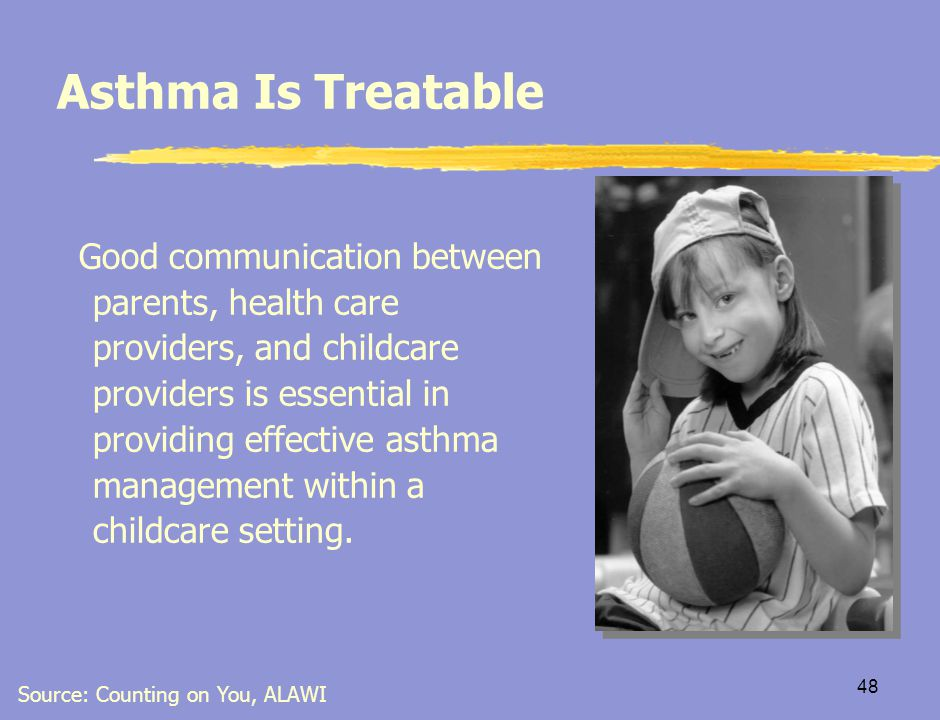 47 Key Points  Good asthma control means children can participate in school, exercise without restrictions, and have good attendance  Not participating or missing a lot of school due to asthma is a sign of poor asthma management  Parents should be informed if child has a chronic cough or difficulty breathing  Encourage use of reliever medication (pre-exercise) before gym class or recess, or if frequent coughing CAACP, 2004