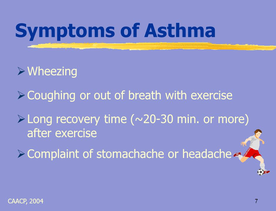 6 Symptoms of Asthma  Constant / frequent cough, especially at night  Difficulty breathing / short of breath  Tight chest / chest pain  Breathing faster than usual CAACP, 2004