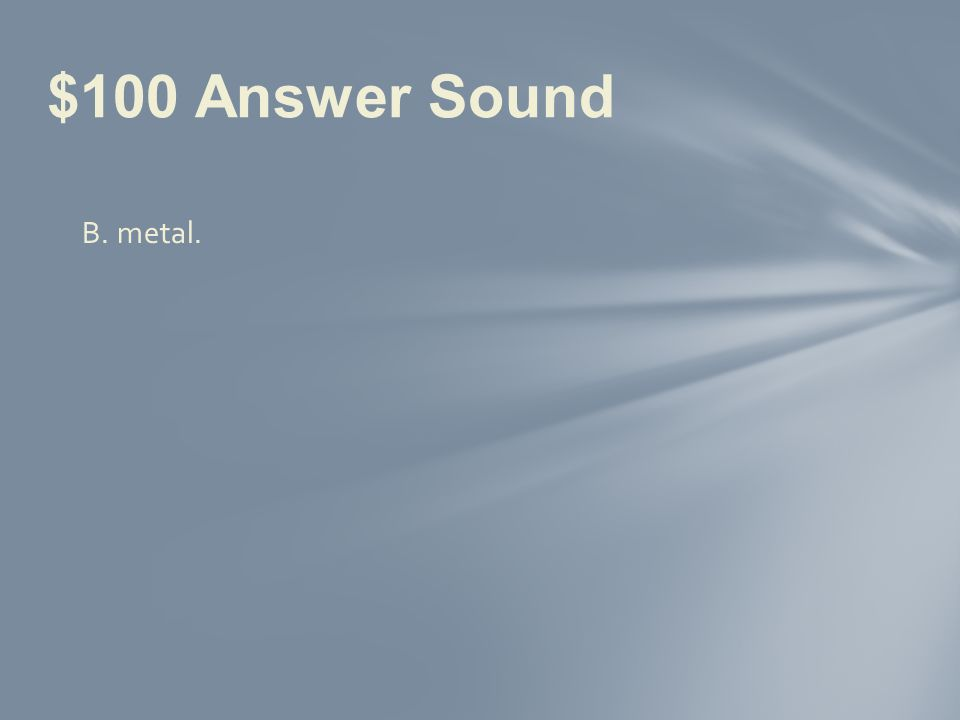 Sound can travel fastest through a.air. b.metal. c.water. d.outer space. $100 Question Sound