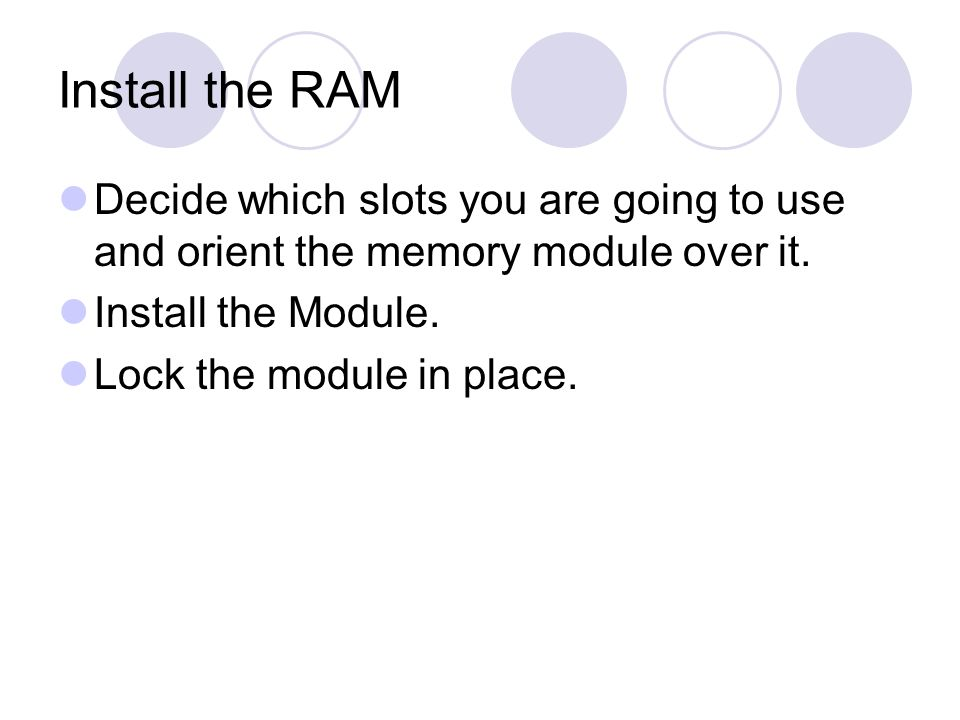Install the RAM Decide which slots you are going to use and orient the memory module over it.