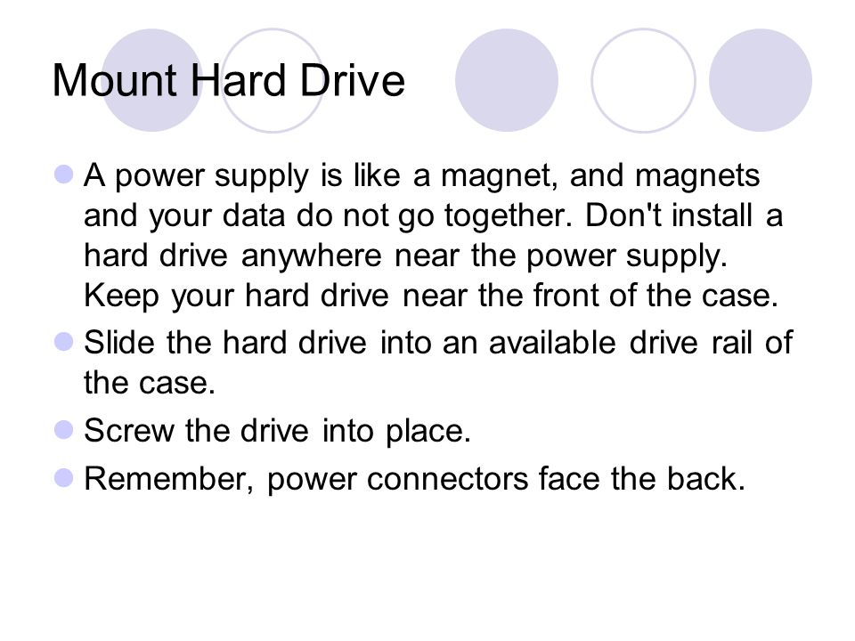 Mount Hard Drive A power supply is like a magnet, and magnets and your data do not go together.