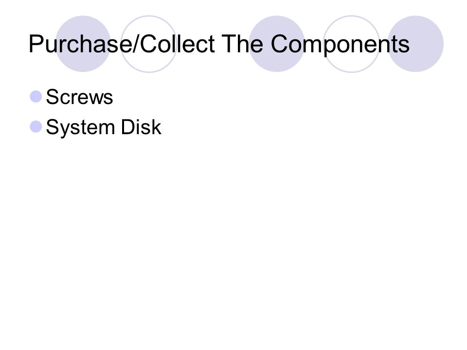 Purchase/Collect The Components Screws System Disk