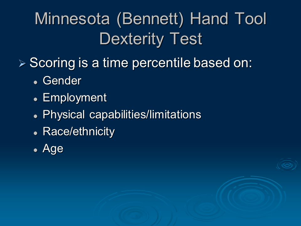 Minnesota (Bennett) Hand Tool Dexterity Test  Scoring is a time percentile based on: Gender Gender Employment Employment Physical capabilities/limitations Physical capabilities/limitations Race/ethnicity Race/ethnicity Age Age