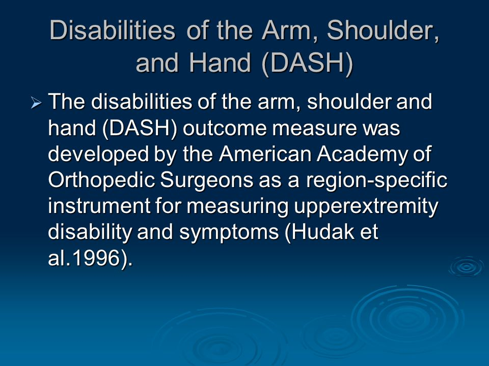 Disabilities of the Arm, Shoulder, and Hand (DASH)  The disabilities of the arm, shoulder and hand (DASH) outcome measure was developed by the American Academy of Orthopedic Surgeons as a region-specific instrument for measuring upperextremity disability and symptoms (Hudak et al.1996).