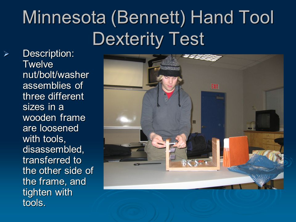 Minnesota (Bennett) Hand Tool Dexterity Test  Description: Twelve nut/bolt/washer assemblies of three different sizes in a wooden frame are loosened with tools, disassembled, transferred to the other side of the frame, and tighten with tools.