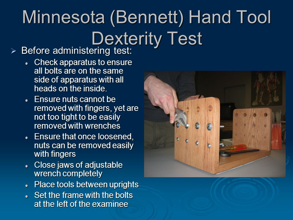 Minnesota (Bennett) Hand Tool Dexterity Test  Before administering test: Check apparatus to ensure all bolts are on the same side of apparatus with all heads on the inside.