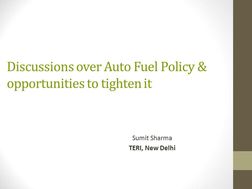 Discussions over Auto Fuel Policy & opportunities to tighten it Sumit Sharma TERI, New Delhi