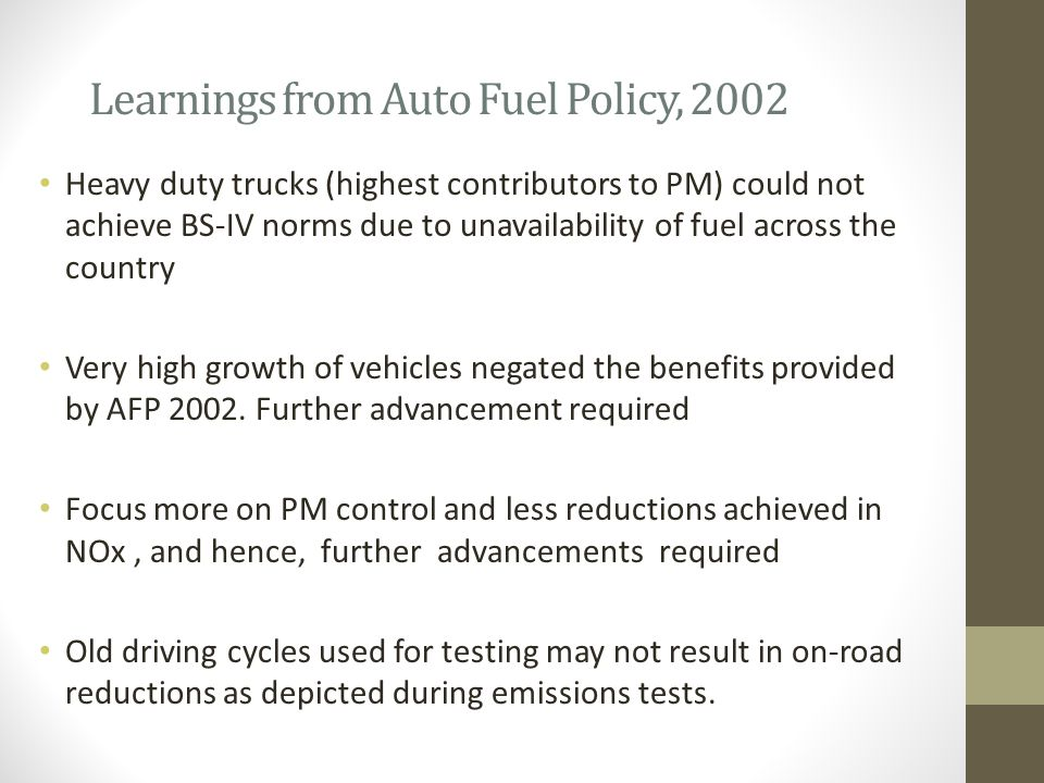 Learnings from Auto Fuel Policy, 2002 Heavy duty trucks (highest contributors to PM) could not achieve BS-IV norms due to unavailability of fuel across the country Very high growth of vehicles negated the benefits provided by AFP 2002.