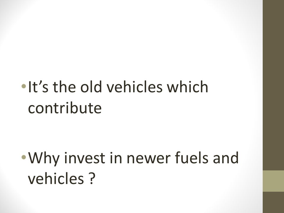 It's the old vehicles which contribute Why invest in newer fuels and vehicles ?