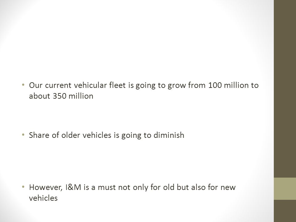 Our current vehicular fleet is going to grow from 100 million to about 350 million Share of older vehicles is going to diminish However, I&M is a must not only for old but also for new vehicles