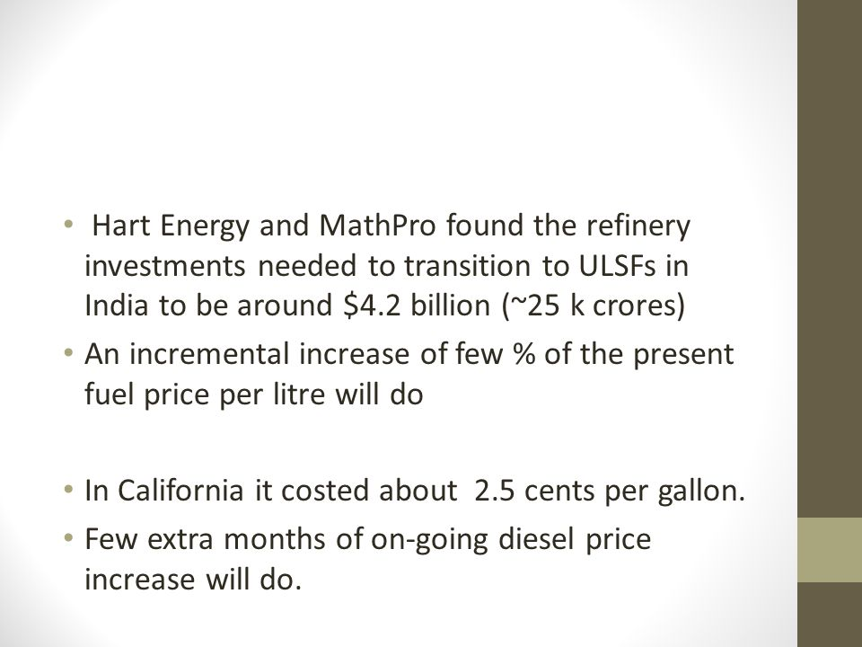 Hart Energy and MathPro found the refinery investments needed to transition to ULSFs in India to be around $4.2 billion (~25 k crores) An incremental increase of few % of the present fuel price per litre will do In California it costed about 2.5 cents per gallon.