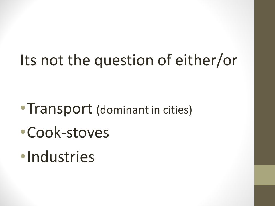 Its not the question of either/or Transport (dominant in cities) Cook-stoves Industries