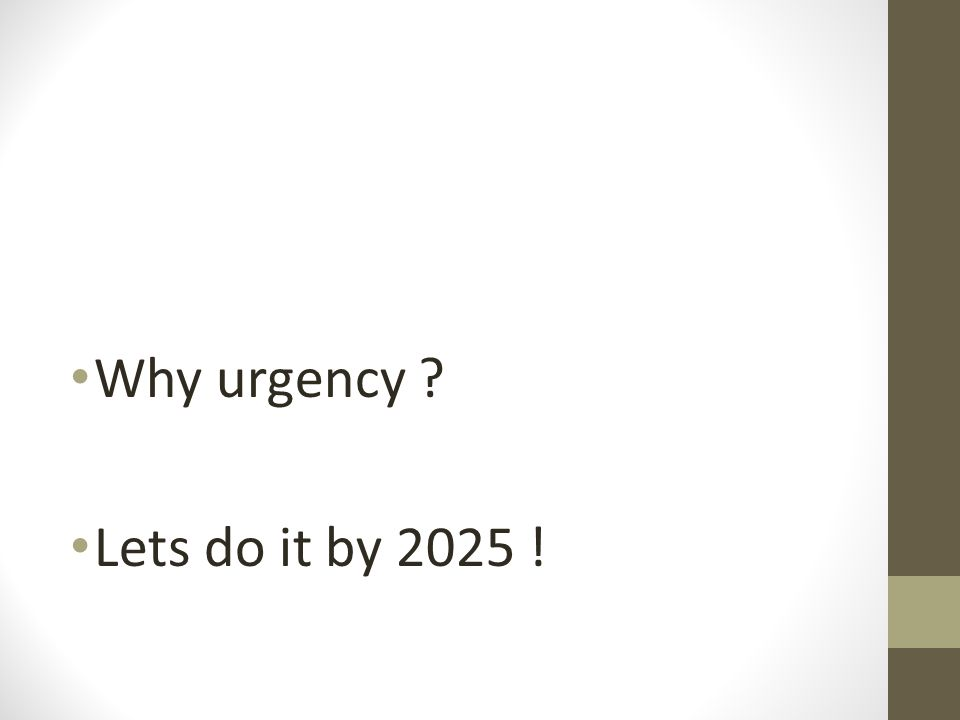 Why urgency ? Lets do it by 2025 !