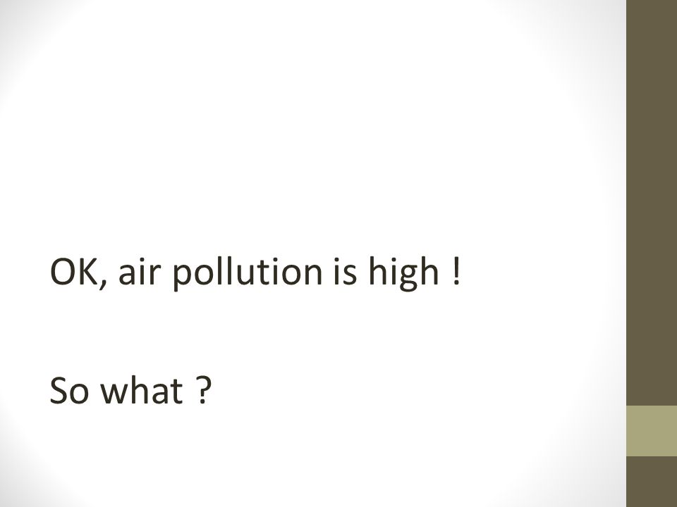 OK, air pollution is high ! So what