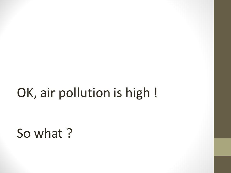 OK, air pollution is high ! So what ?