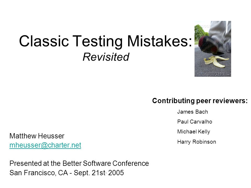 Classic Testing Mistakes: Revisited Matthew Heusser mheusser@charter.net Presented at the Better Software Conference San Francisco, CA - Sept.