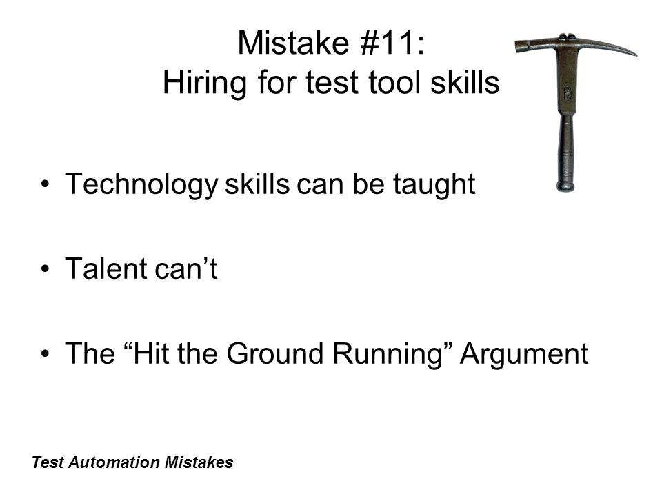 Mistake #11: Hiring for test tool skills Technology skills can be taught Talent can't The Hit the Ground Running Argument Test Automation Mistakes