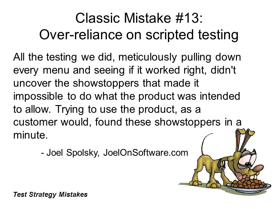 Classic Mistake #13: Over-reliance on scripted testing All the testing we did, meticulously pulling down every menu and seeing if it worked right, didn t uncover the showstoppers that made it impossible to do what the product was intended to allow.