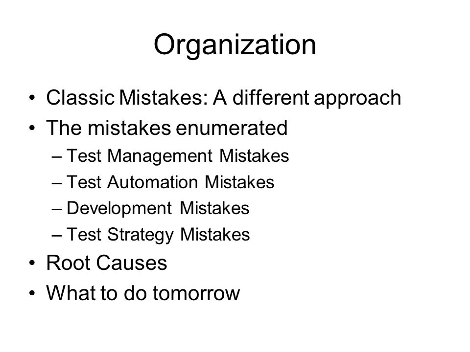 Organization Classic Mistakes: A different approach The mistakes enumerated –Test Management Mistakes –Test Automation Mistakes –Development Mistakes –Test Strategy Mistakes Root Causes What to do tomorrow