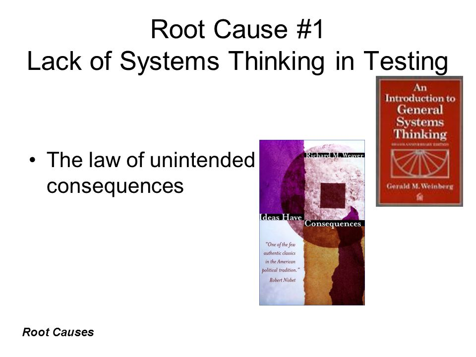 Root Cause #1 Lack of Systems Thinking in Testing The law of unintended consequences Root Causes