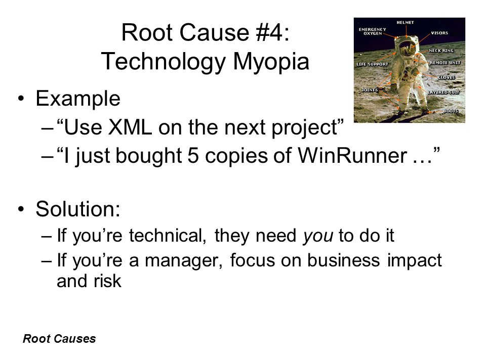 Root Cause #4: Technology Myopia Example – Use XML on the next project – I just bought 5 copies of WinRunner … Solution: –If you're technical, they need you to do it –If you're a manager, focus on business impact and risk Root Causes