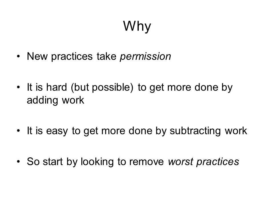 Why New practices take permission It is hard (but possible) to get more done by adding work It is easy to get more done by subtracting work So start by looking to remove worst practices