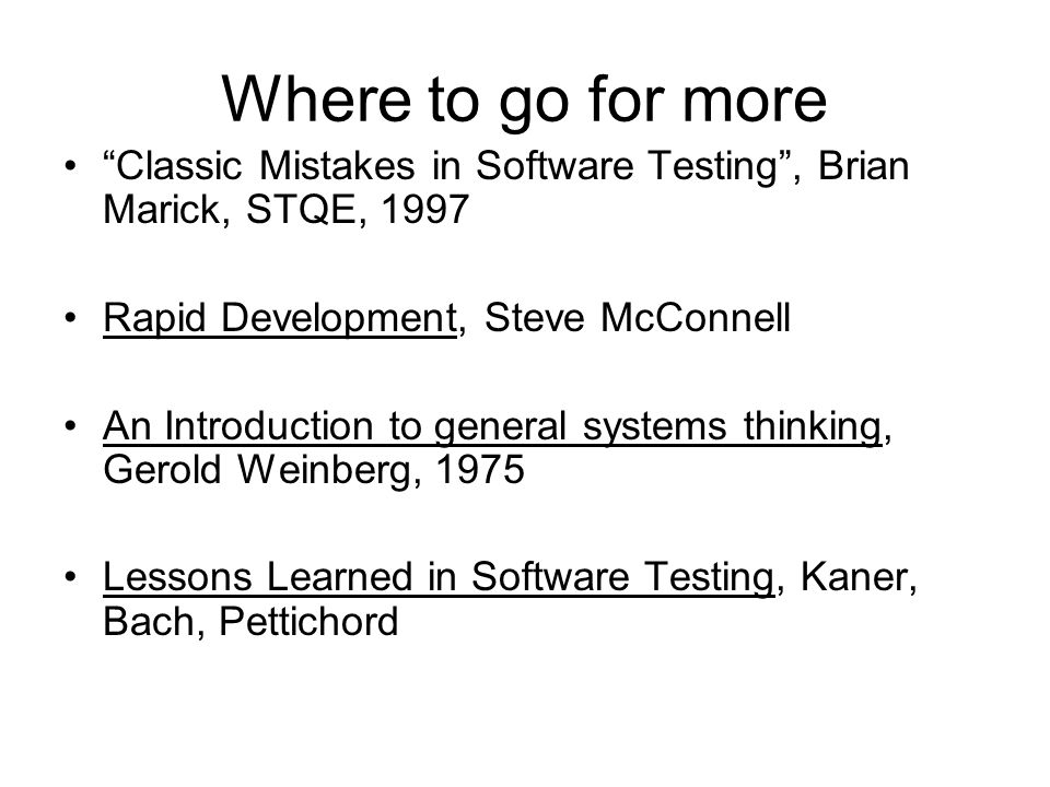 Where to go for more Classic Mistakes in Software Testing , Brian Marick, STQE, 1997 Rapid Development, Steve McConnell An Introduction to general systems thinking, Gerold Weinberg, 1975 Lessons Learned in Software Testing, Kaner, Bach, Pettichord