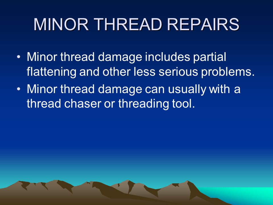 THREAD REPAIRS A technician must be able to repair damaged threads quickly and properly. Threaded holes can be damaged requiring repairs.
