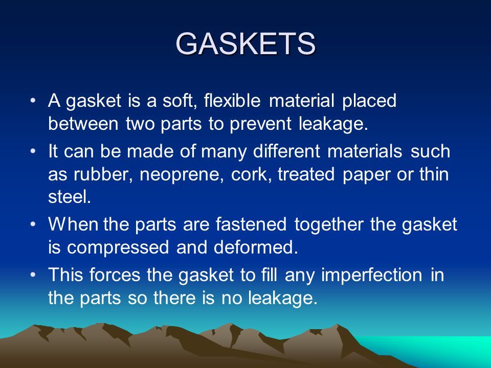 GASKETS AND SEALS. Gaskets and seals are used between parts to prevent leakage of various fluids. Such as engine oil, coolant, transmission fluid and