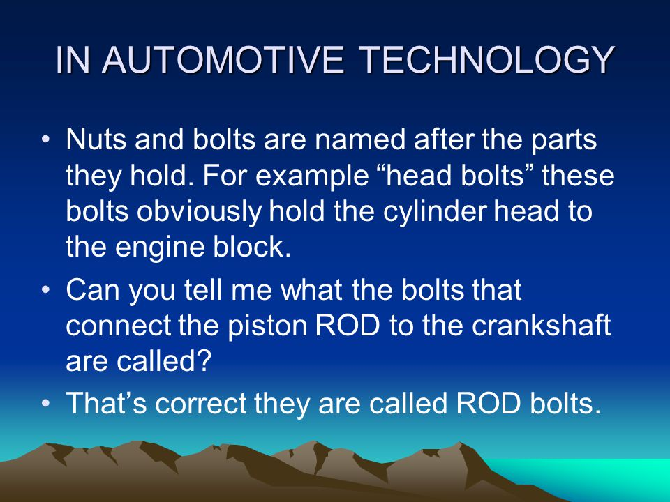 NUTS AND BOLTS. A bolt is a metal rod with external threads (outside) on one end and a head on the other. When a bolt is threaded into a part without