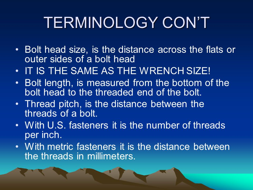 TERMINOLOGY CON'T Bolt head size, is the distance across the flats or outer sides of a bolt head IT IS THE SAME AS THE WRENCH SIZE.