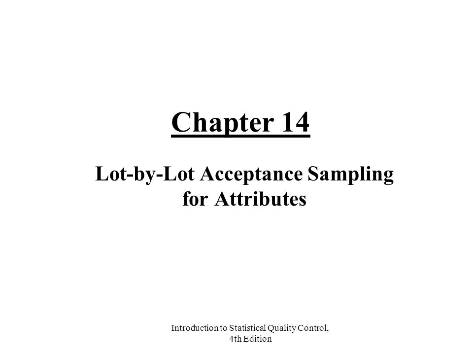 Introduction to Statistical Quality Control, 4th Edition Chapter 14 Lot-by-Lot Acceptance Sampling for Attributes