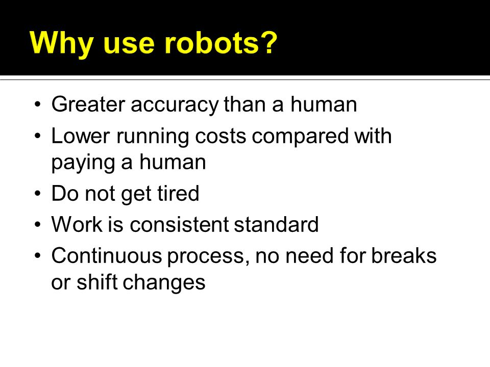 Greater accuracy than a human Lower running costs compared with paying a human Do not get tired Work is consistent standard Continuous process, no need for breaks or shift changes