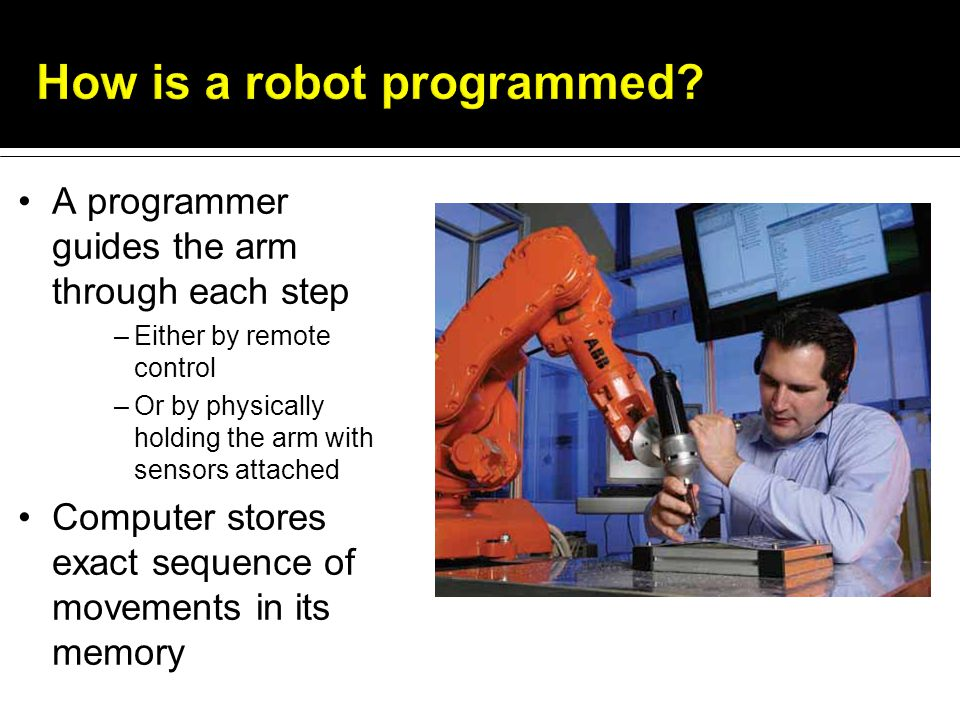 A programmer guides the arm through each step –Either by remote control –Or by physically holding the arm with sensors attached Computer stores exact sequence of movements in its memory
