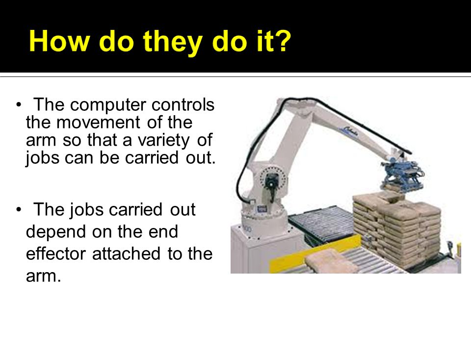 The computer controls the movement of the arm so that a variety of jobs can be carried out.