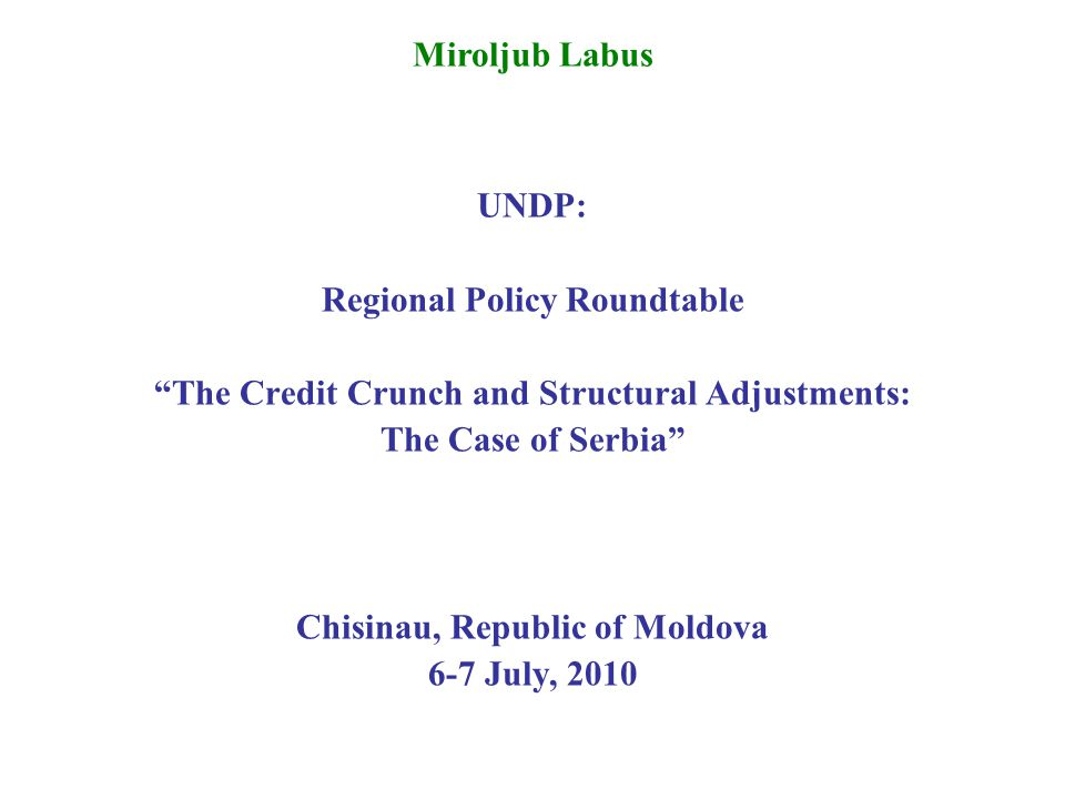 UNDP: Regional Policy Roundtable The Credit Crunch and Structural Adjustments: The Case of Serbia Chisinau, Republic of Moldova 6-7 July, 2010 Miroljub Labus