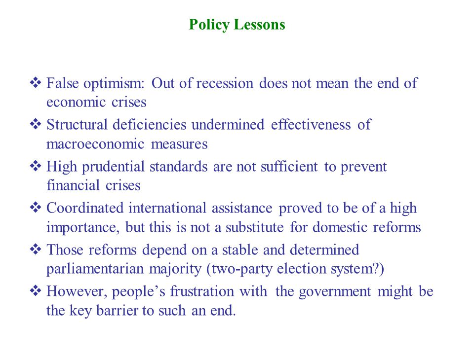  False optimism: Out of recession does not mean the end of economic crises  Structural deficiencies undermined effectiveness of macroeconomic measures  High prudential standards are not sufficient to prevent financial crises  Coordinated international assistance proved to be of a high importance, but this is not a substitute for domestic reforms  Those reforms depend on a stable and determined parliamentarian majority (two-party election system?)  However, people's frustration with the government might be the key barrier to such an end.
