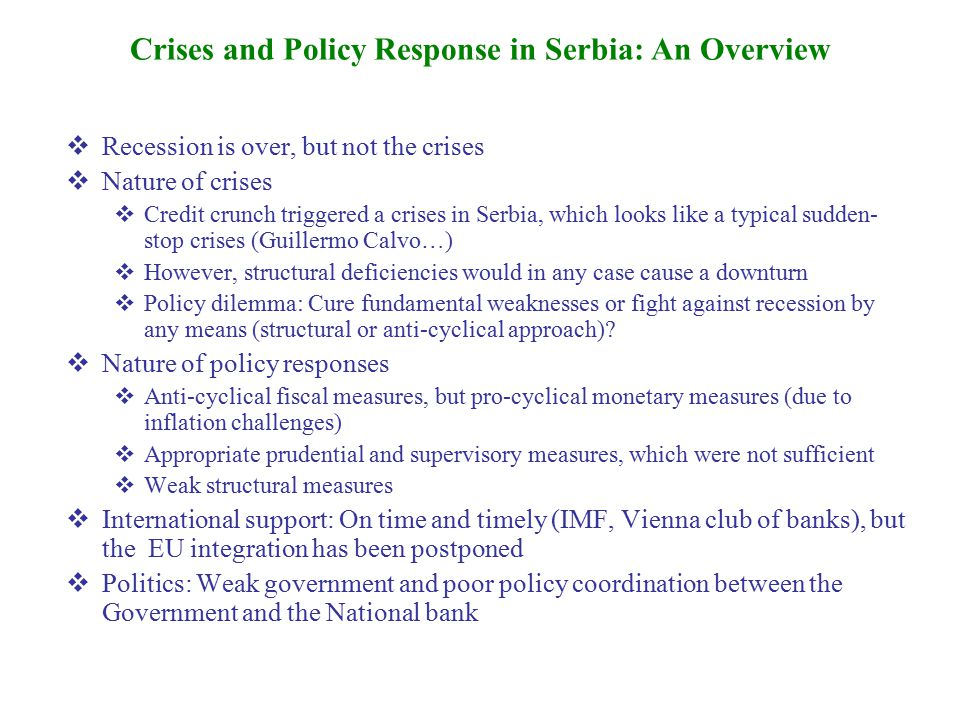  Recession is over, but not the crises  Nature of crises  Credit crunch triggered a crises in Serbia, which looks like a typical sudden- stop crises (Guillermo Calvo…)  However, structural deficiencies would in any case cause a downturn  Policy dilemma: Cure fundamental weaknesses or fight against recession by any means (structural or anti-cyclical approach).