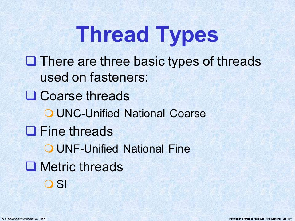 © Goodheart-Willcox Co., Inc. Permission granted to reproduce for educational use only Thread Types  There are three basic types of threads used on f