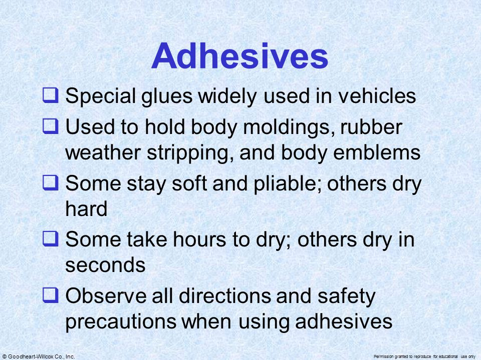 © Goodheart-Willcox Co., Inc. Permission granted to reproduce for educational use only Adhesives  Special glues widely used in vehicles  Used to hol