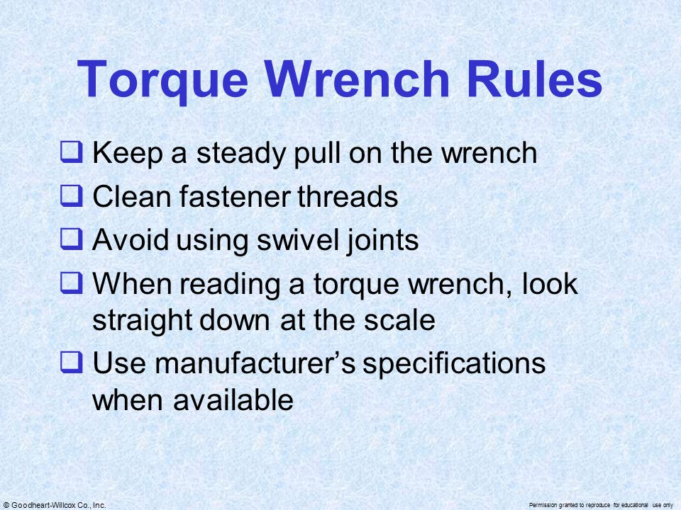 © Goodheart-Willcox Co., Inc. Permission granted to reproduce for educational use only Torque Wrench Rules  Keep a steady pull on the wrench  Clean
